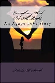 Everything Will Be All Right: An Agape Love Story: Smith, Frieda P ...