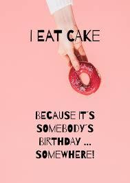 i eat cake because it´s somebody´s birthday somewhere