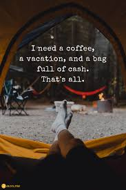 i need a coffee a vacation and a bag full of cash i need