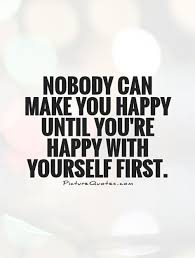 nobody can make you happy until you re happy yourself first