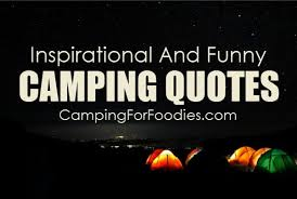 inspirational and funny camping quotes that ll make you pack your
