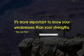 Ray Lee Hunt Quotes: It's more important to know your weaknesses than  your strengths. ...