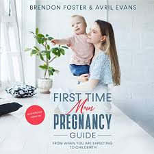 Amazon.com: First-Time Mom's Pregnancy Guide: From When You Are Expecting  to Childbirth (Audible Audio Edition): Brendon Foster, Avril Evans, Abby  Bowman, Ambrosine Gray: Audible Audiobooks
