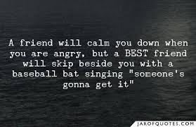 a friend will calm you down when you are angry but a best friend