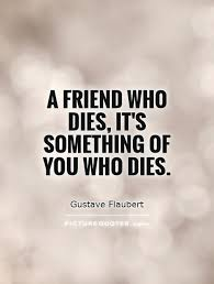 a friend who dies it s something of you who dies picture quotes
