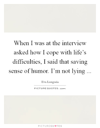 when i was at the interview asked how i cope life s