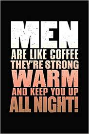 men are like coffee they re strong warm and keep you up all night