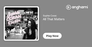 Sophie Coran - All That Matters | Play on Anghami