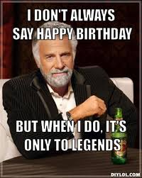 i dont always say happy birthday but when i do its only to legends