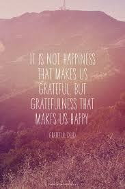 it is not happiness that makes us grateful but gratefulness that