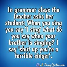 in grammar class the teacher asks her student when you sing you