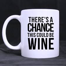 funny saying quotes there is a chance this could be wine coffee