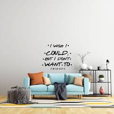 I Wish I Could But I Don T Want To Friends Sitcom Quotes Vinyl Wall Decal 19 X 20 Adhesive Home Art Bedroom Living Room American Tv Series Quotes Removable Decoration