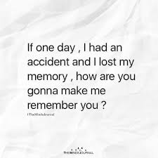 if one day i had an accident and i lost my memory lost love