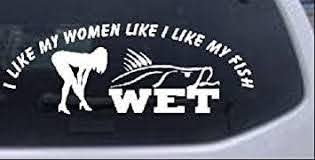 Amazon Com 6in X 2 2in White I Like My Fish Like My Women Wet Hunting And Fishing Car Window Wall Laptop Decal Sticker Automotive