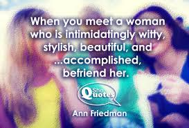 befriend amazing women you will be better for it