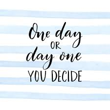 one day or day one you decide motivational quote about start