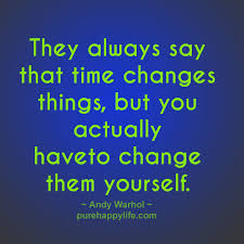 wisdom quotes they always say that time changes things but you