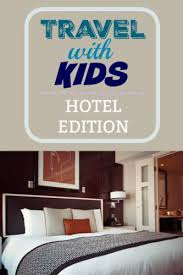 Five Genius Hotel Tips When You Travel With Kids
