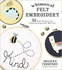 Amazon | Whimsical Felt Embroidery: 30 Easy Projects for Creating ...