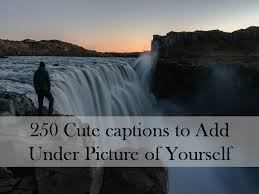 cute captions to add under picture of yourself