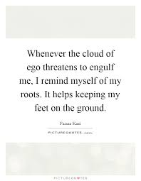 whenever the cloud of ego threatens to engulf me i remind