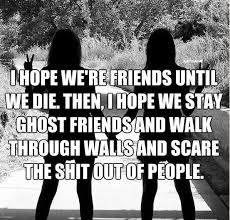 i hope we re friends until we die then i hope we stay ghost