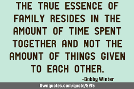 the true essence of family resides in the amount of time spent