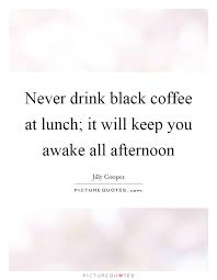 never drink black coffee at lunch it will keep you awake all