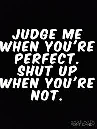judge me when you re perfect shut up when you re not