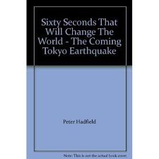 Sixty Seconds That Will Change the World: The Coming Tokyo Earthquake by Peter  Hadfield