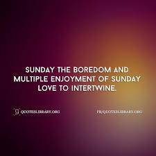 sunday the boredom and multiple enjoyment of sunday love to