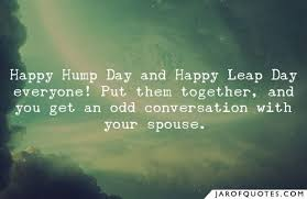 happy hump day and happy leap day everyone put them together and