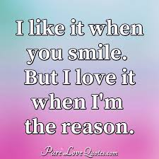 i like it when you smile but i love it when i m the reason