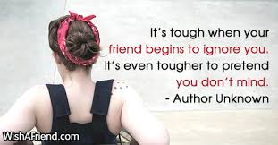 author unknown quote it s tough when your friend begins to ignore