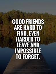 good friends are hard to even harder to leave and