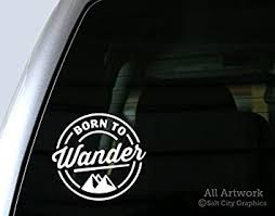 Amazon Com Salt City Graphics Born To Wander Decal Wanderer Sticker Explore Travel Roam Car Window Decal Bumper Sticker 5 Inches Wide White Automotive