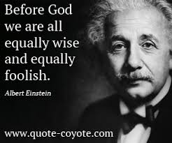 """before god we are all equally wise and equally foolish """" albert"""