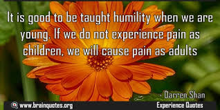 it is good to be taught humility when we are young if we do not