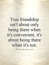 true friendship isn t about only being there when it s convenient