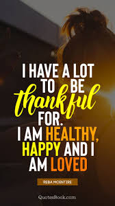 i have a lot to be thankful for i am healthy happy and i am