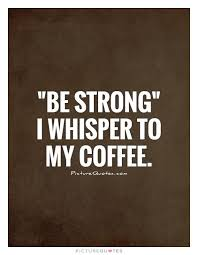 be strong i whisper to my coffee picture quotes funny coffee