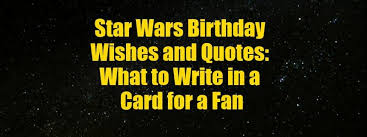 what to write in a birthday card for a star wars fan wishes