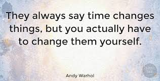 andy warhol they always say time changes things but you actually