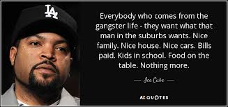 ice cube quote everybody who comes from the gangster life they