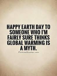happy earth day to someone who i m fairly sure thinks global