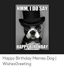 Hmm I Do Say Happy Birthday Happy Birthday Memes Dog Wishesgreeting Birthday Meme On Me Me