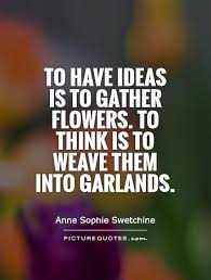 to have ideas is to gather flowers to think is to weave them