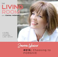 016: Choosing to Forgive | The Living Room - Joanna Weaver - Intimacy with  God in the Busyness of Life