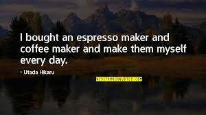 coffee maker quotes top famous quotes about coffee maker